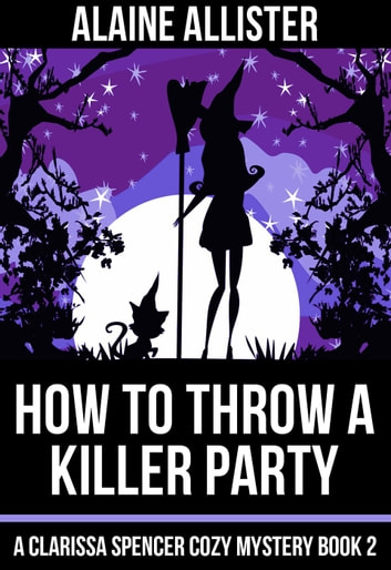 How to Throw a Killer Party - A Clarissa Spencer Cozy Mystery, #2 ebook by Alaine Allister