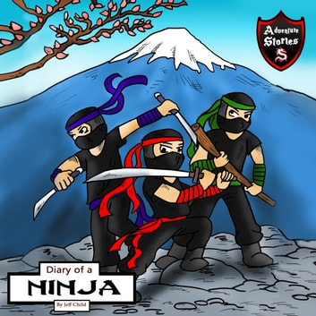 Diary of a Ninja - A Kick-Behind Ninja Team with Awesome Ninja Skills: Kids' Adventure Stories audiobook by Jeff Child