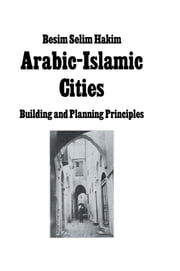 Arabic Islamic Cities Rev - Building and Planning Principles ebook by Besim Selim Hakim