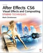 Adobe After Effects CS6 Visual Effects and Compositing Studio Techniques ebook by Mark Christiansen