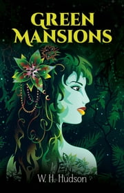 Green Mansions - A Romance of the Tropical Forest ebook by W. H. Hudson