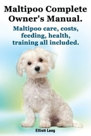 Maltipoo Complete Owner's Manual. Maltipoo care, costs, feeding, health and training all included. ebook by Elliott Lang