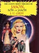 Jason, Son Of Jason - The Jason Croft Trilogy Book III ebook by J. U. Giesy