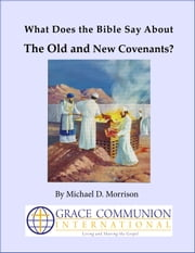 What Does the Bible Say About the Old and New Covenants? ebook by Michael D. Morrison
