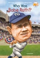 Who Was Babe Ruth? ebook by Joan Holub, Who HQ, Ted Hammond