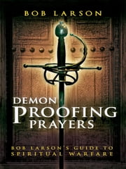 Demon-Proofing Prayers: Bob Larson's Guide to Winning Spiritual Warfare ebook by Bob Larson