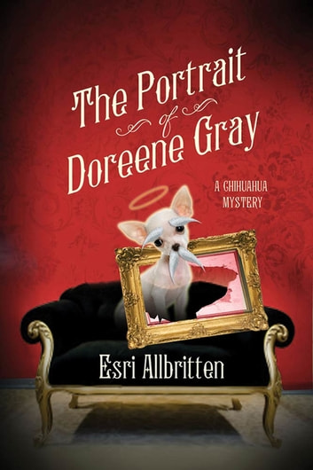 The Portrait of Doreene Gray - A Chihuahua Mystery ebook by Esri Allbritten