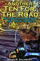 Another Ten For The Road -- Motorcycle Travel and Adventure Stories ebook by Brian R. Salisbury