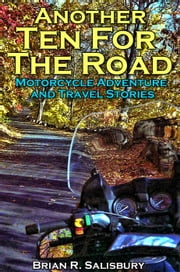 Another Ten For The Road -- Motorcycle Travel and Adventure Stories - Ten For The Road, #2 ebook by Brian R. Salisbury