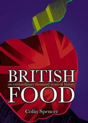 British Food: An Extraordinary Thousand Years of History - An Extraordinary Thousand Years of History ebook by Colin Spencer