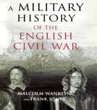 A Military History of the English Civil War ebook by Malcolm Wanklyn,Frank Jones