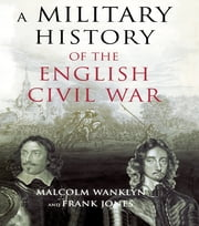 A Military History of the English Civil War - 1642-1649 ebook by Malcolm Wanklyn,Frank Jones