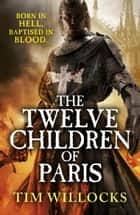 The Twelve Children of Paris eBook by Tim Willocks