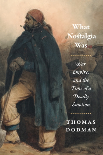 What Nostalgia Was - War, Empire, and the Time of a Deadly Emotion ebook by Thomas Dodman