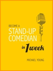 Become A Stand-Up Comedian in 1 Week - Learn the Secrets of Stand-Up Comedy ebook by Michael Young