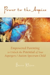 Power to the Aspies - Empowered Parenting to Unlock the Potential of Your Aspergers / Autism Spectrum Child ebook by Becca Kline