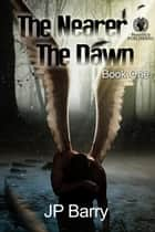 The Nearer The Dawn - The Nearer The Dawn Saga, #1 ebook by J.P. Barry