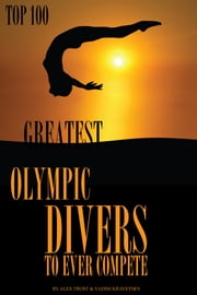 Greatest Olympic Divers to Ever Compete: Top 100 ebook by alex trostanetskiy