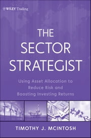 The Sector Strategist - Using New Asset Allocation Techniques to Reduce Risk and Improve Investment Returns ebook by Timothy J. McIntosh