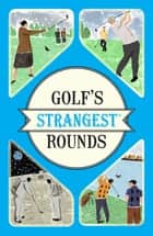 Golf's Strangest Rounds - Extraordinary but true stories from over a century of golf ebook by Andrew Ward