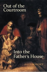 Out of the Courtroom, into the Father's House ebook by Allyn Benedict