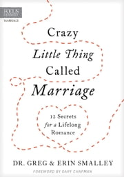 Crazy Little Thing Called Marriage - 12 Secrets for a Lifelong Romance ebook by Focus on the Family,Greg Smalley,Erin Smalley,Gary Chapman