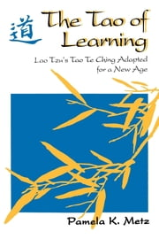 The Tao of Learning - Lao Tzu's Tao Te Ching Adapted for a New Age ebook by Pamela K. Metz