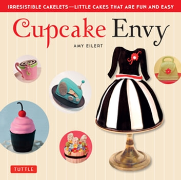 Cupcake Envy - Irresistible Cakelets - Little Cakes that are Fun and Easy ebook by Amy Eilert