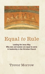 Equal to Rule: Leading the Jesus Way. Why men and women are equal to serve in leadership in the Christian Church ebook by Trevor Morrow