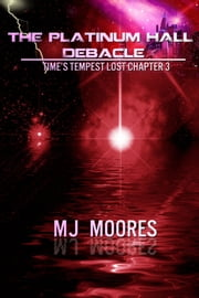 The Platinum Hall Debacle: Time's Tempest Lost Chapter 3 ebook by M.J. Moores