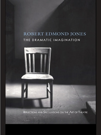 The Dramatic Imagination - Reflections and Speculations on the Art of the Theatre, Reissue ebook by Robert Edmond Jones