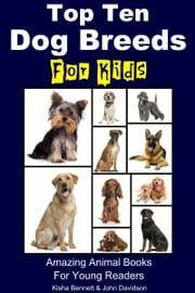 Top Ten Dog Breeds for Kids: Amazing Animal Books for Young Readers ebook by K. Bennett,John Davidson