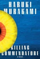 Killing Commendatore - A novel ebook by Haruki Murakami, Philip Gabriel, Ted Goossen