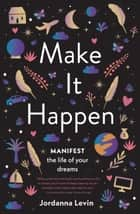 Make It Happen - Manifest the Life of Your Dreams 電子書籍 by Jordanna Levin