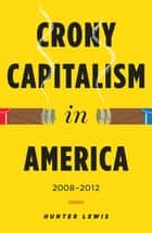 Crony Capitalism in America - 2008-2012 ebook by Hunter Lewis
