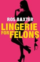 Lingerie For Felons ebook by Ros Baxter