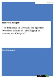 The Influence of Love and the Egyptian World on Politics in The Tragedy of Antony and Cleopatra ebook by Francesca Cangeri
