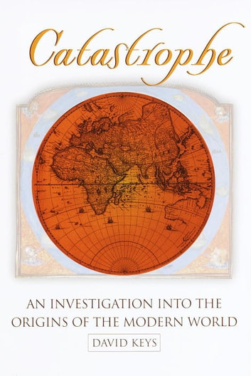 Catastrophe - An Investigation into the Origins of the Modern World ebook by David Keys