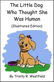 The Little Dog Who Thought She Was Human (Illustrated Edition) ebook by Trinity R. Westfield