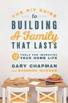 The DIY Guide to Building a Family that Lasts - 12 Tools for Improving Your Home Life ebook by Gary Chapman, Shannon Warden