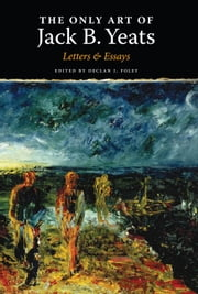 The Only Art of Jack B. Yeats - Letters and Essays ebook by Declan Foley