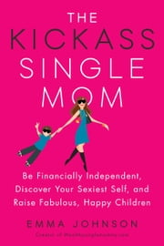 The Kickass Single Mom - Be Financially Independent, Discover Your Sexiest Self, and Raise Fabulous, Happy Children ebook by Emma Johnson