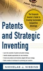 Patents and Strategic Inventing: The Corporate Inventor's Guide to Creating Sustainable Competitive Advantage ebook by Nicholas Nissing