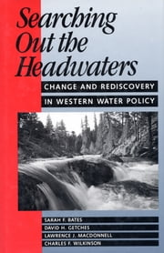Searching Out the Headwaters - Change And Rediscovery In Western Water Policy ebook by Charles F. Wilkinson,Sarah F. Bates,David H. Getches,Lawrence MacDonnell