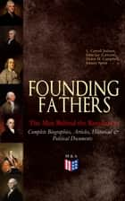 FOUNDING FATHERS – The Men Behind the Revolution: Complete Biographies, Articles, Historical & Political Documents - John Adams, Benjamin Franklin, Alexander Hamilton, John Jay, Thomas Jefferson, James Madison and George Washington ebook by L. Carroll Judson, John Jay (Lawyer), Helen M. Campbell,...