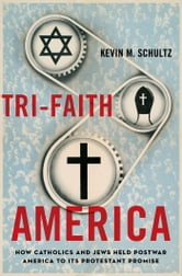 Tri-Faith America : How Catholics and Jews Held Postwar America to Its Protestant Promise ebook by Kevin M. Schultz
