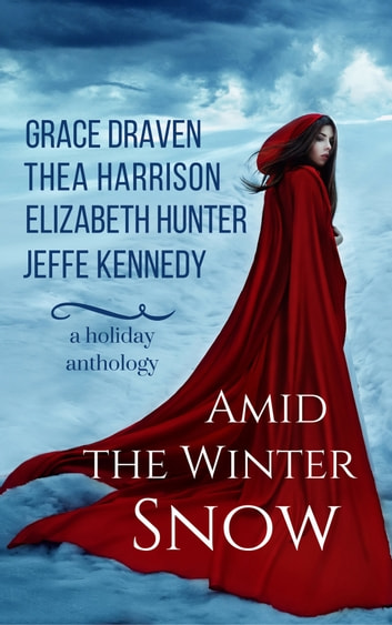 Amid the Winter Snow - A Holiday Anthology ebook by Thea Harrison,Grace Draven,Elizabeth Hunter,Jeffe Kennedy