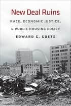 New Deal Ruins - Race, Economic Justice, and Public Housing Policy ebook by Edward G. Goetz