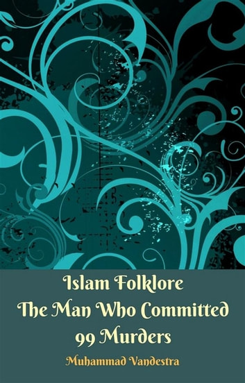 Islam Folklore The Man Who Committed 99 Murders eBook by