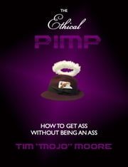 The Ethical Pimp - How to Get Ass Without Being an Ass ebook by Tim Mojo Moore